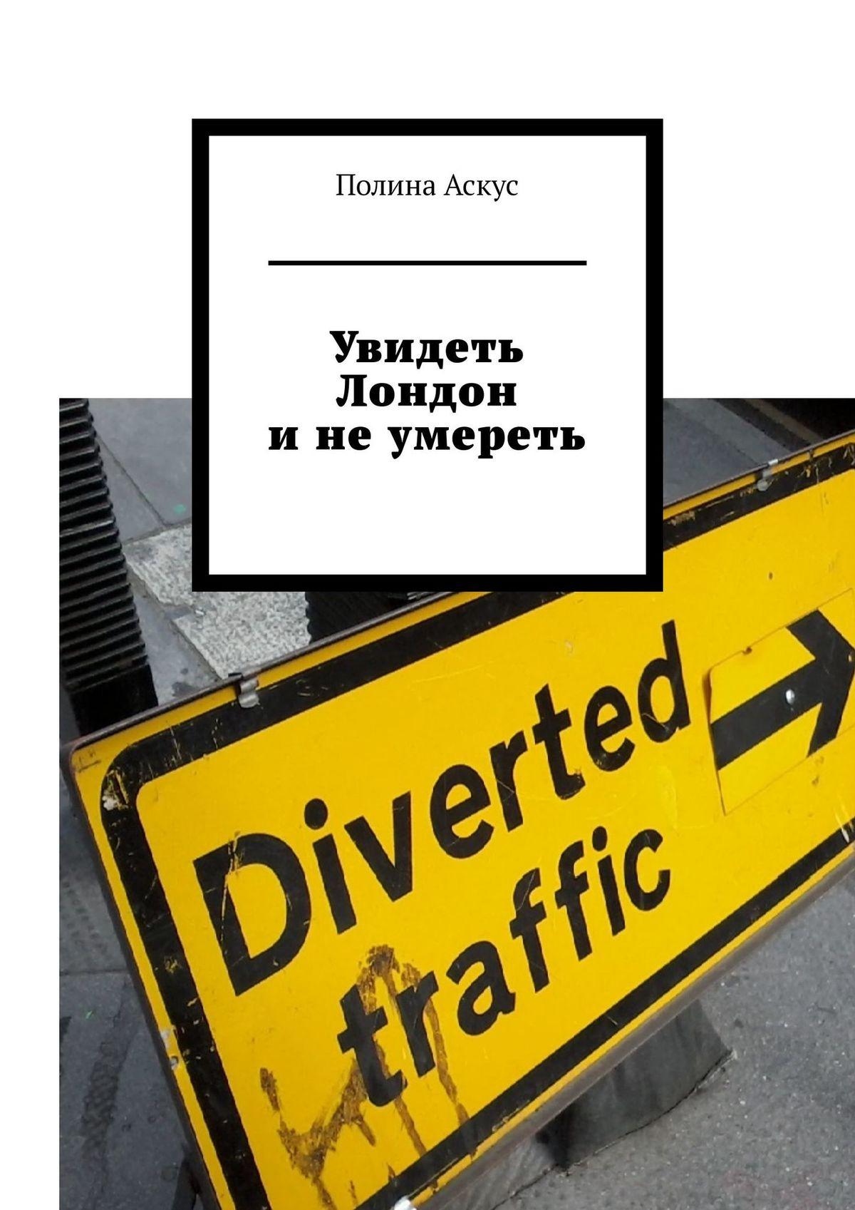 Купить книгу Увидеть Лондон инеумереть, автора Полины Аскус