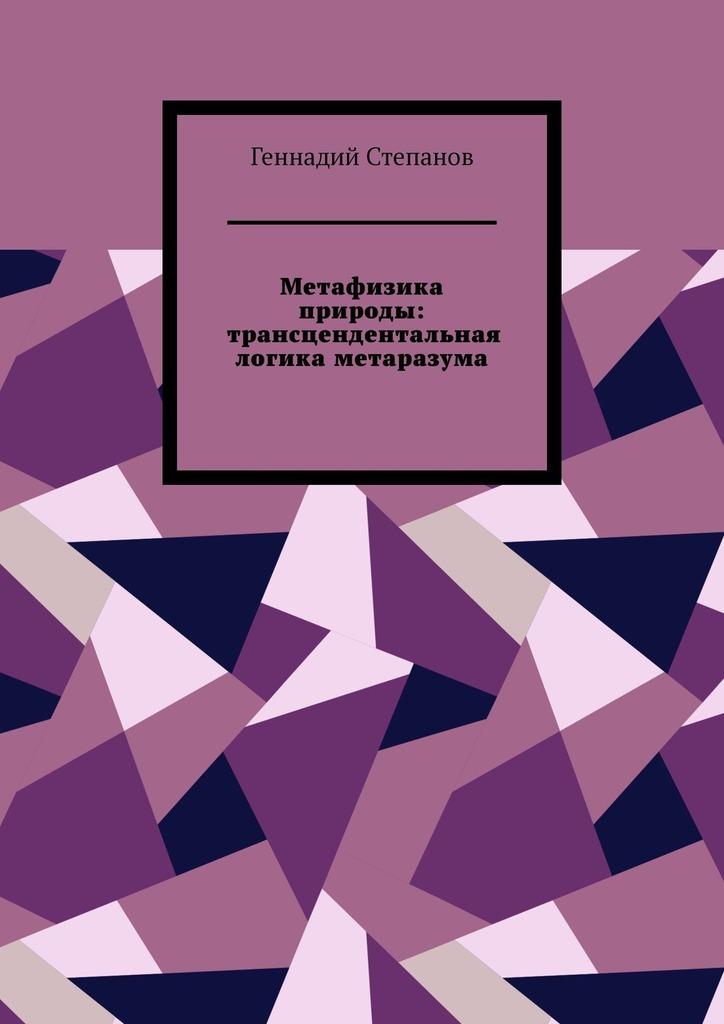 Купить книгу Метафизика природы: трансцендентальная логика метаразума, автора Геннадия Степанова