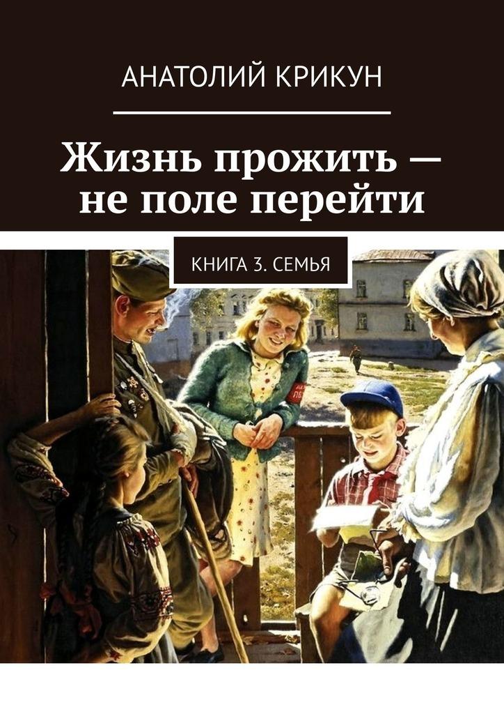 Купить книгу Жизнь прожить– неполе перейти. Книга 3. Семья, автора Анатолия Крикуна