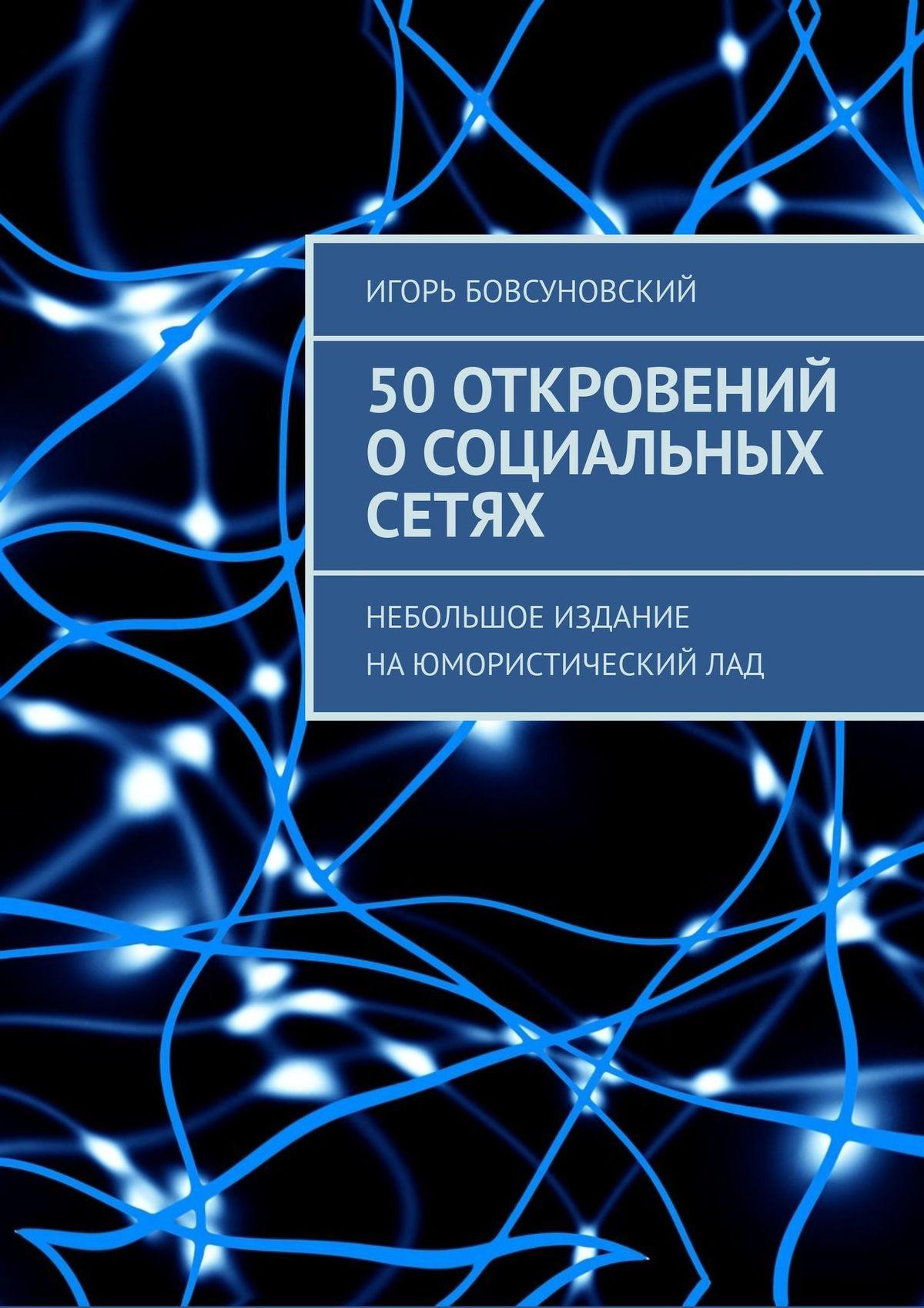Купить книгу 50откровений осоциальных сетях. Небольшое издание наюмористическийлад, автора Игоря Бовсуновского