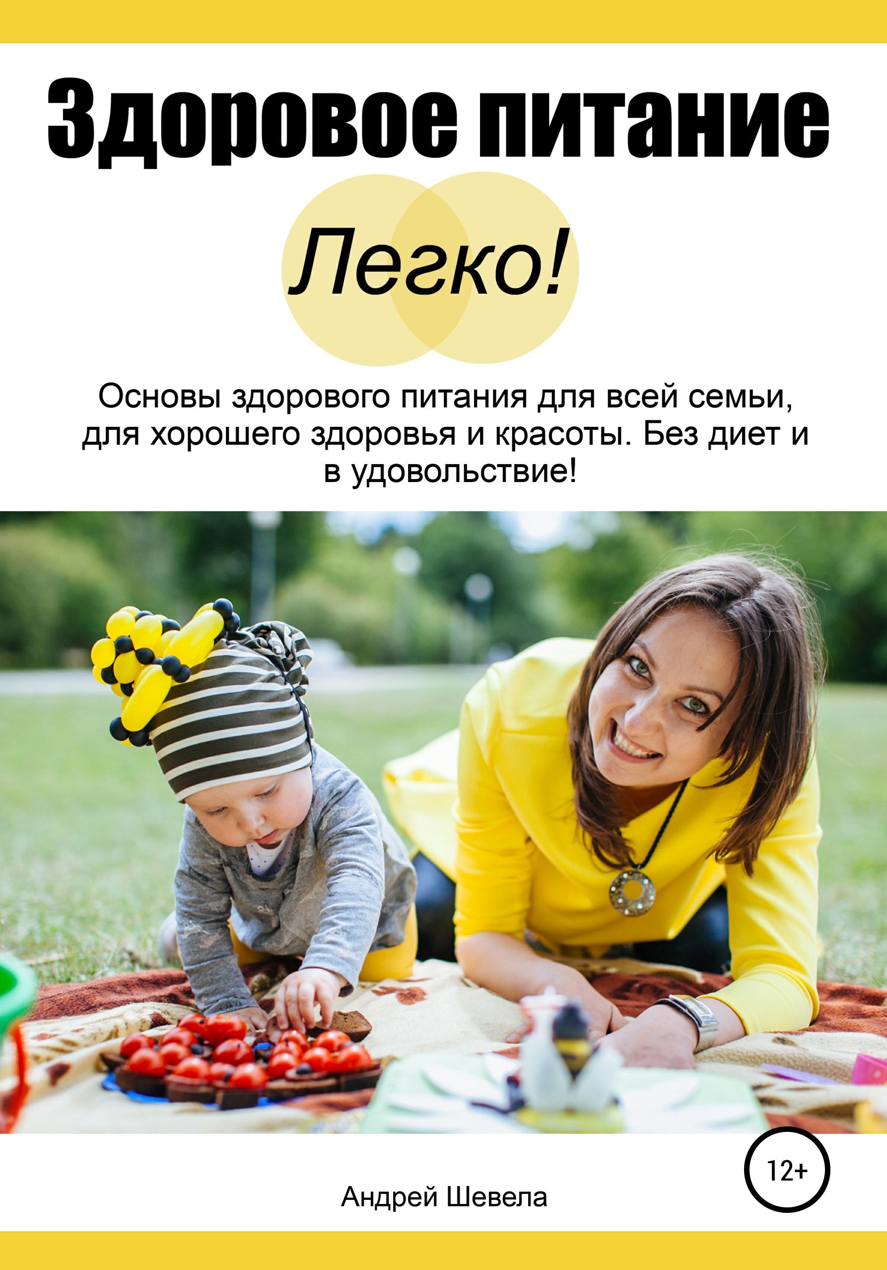 Купить книгу Здоровое питание – Легко! Основы здорового питания для всей семьи, для хорошего здоровья и красоты. Без диет и в удовольствие, автора Андрея Шевелы