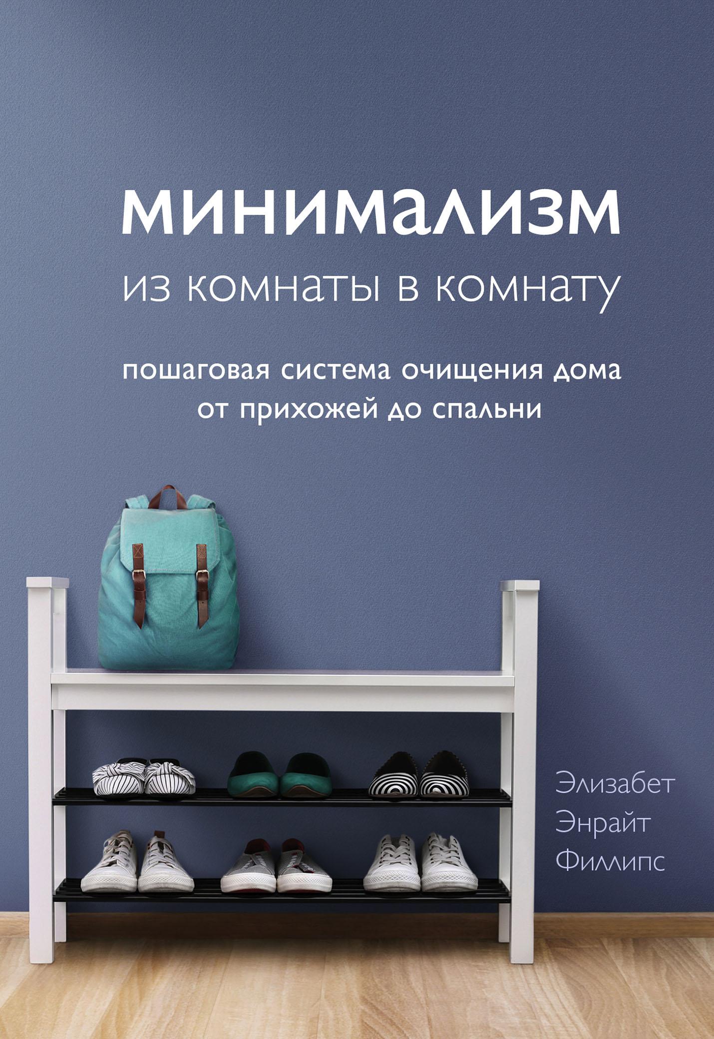 Купить книгу Минимализм из комнаты в комнату. Пошаговая система очищения дома от прихожей до спальни, автора Элизабет Энрайт Филлипс