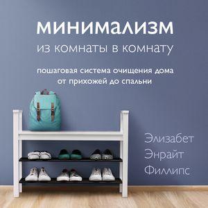 Купить книгу Минимализм из комнаты в комнату: пошаговая система очищения дома от прихожей до спальни, автора Элизабет Энрайт Филлипс