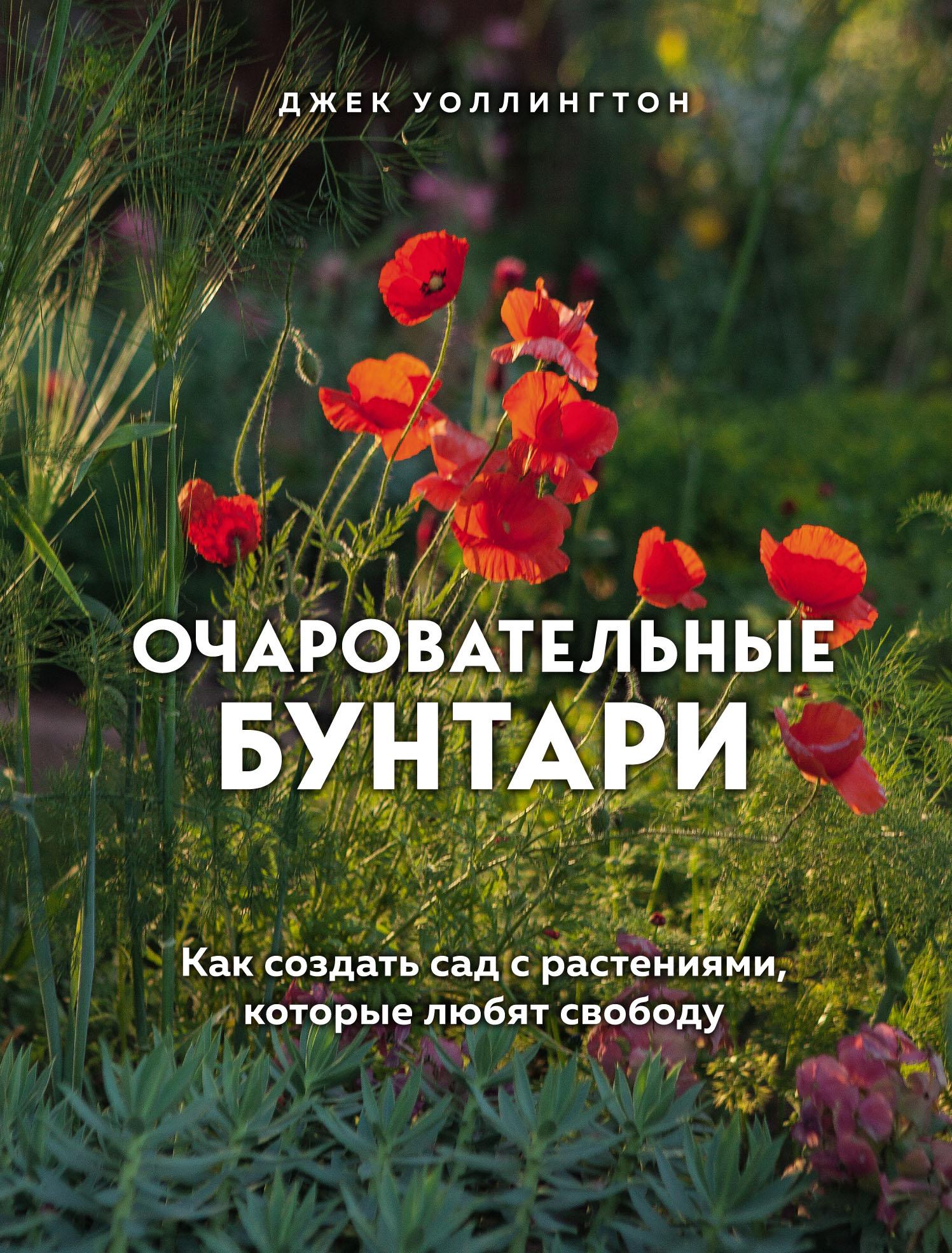 Купить книгу Очаровательные бунтари. Как создать сад с растениями, которые любят свободу, автора Джека Уоллингтона