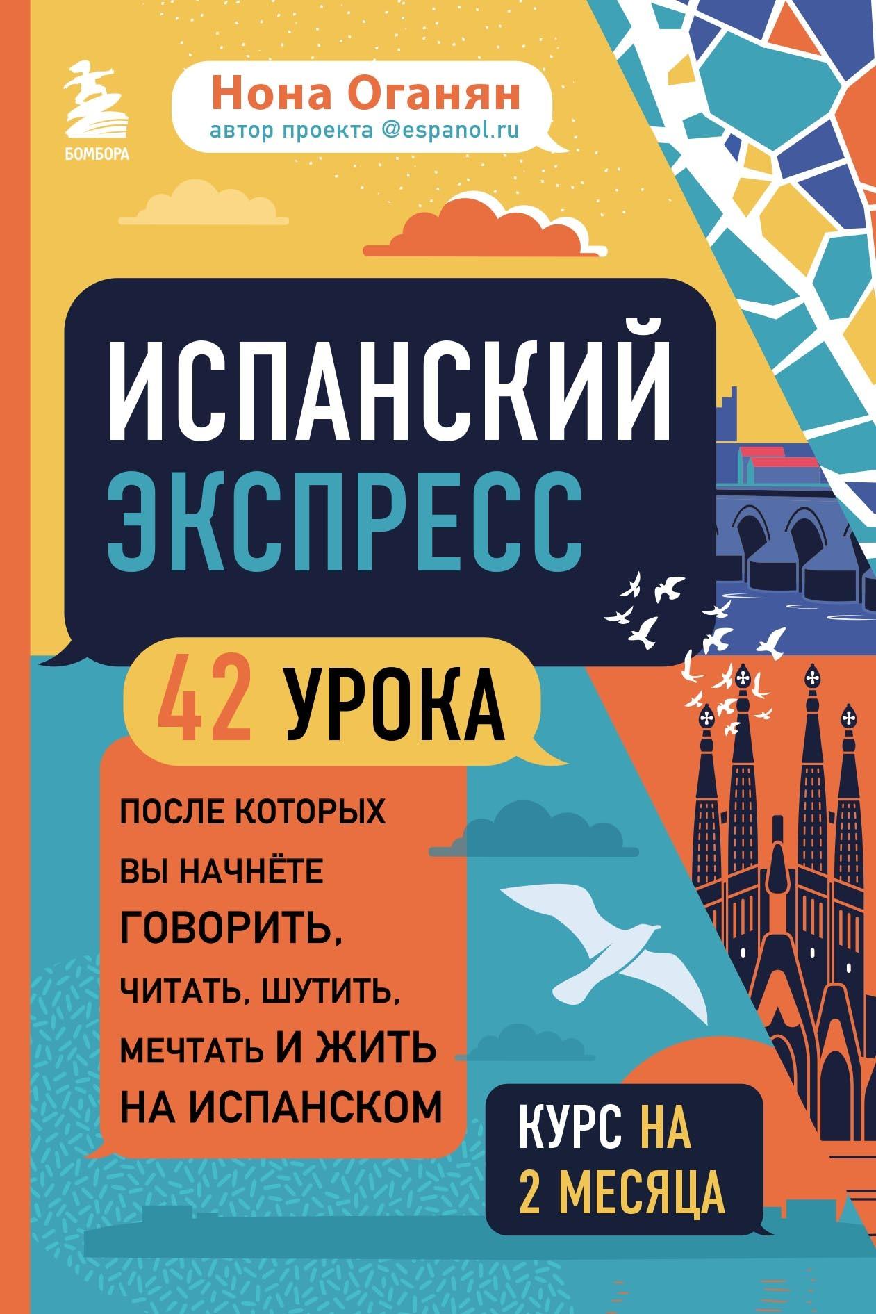 Купить книгу Испанский экспресс. 42 урока, после которых вы начнёте говорить, читать, шутить, мечтать и жить на испанском, автора Ноны Оганян