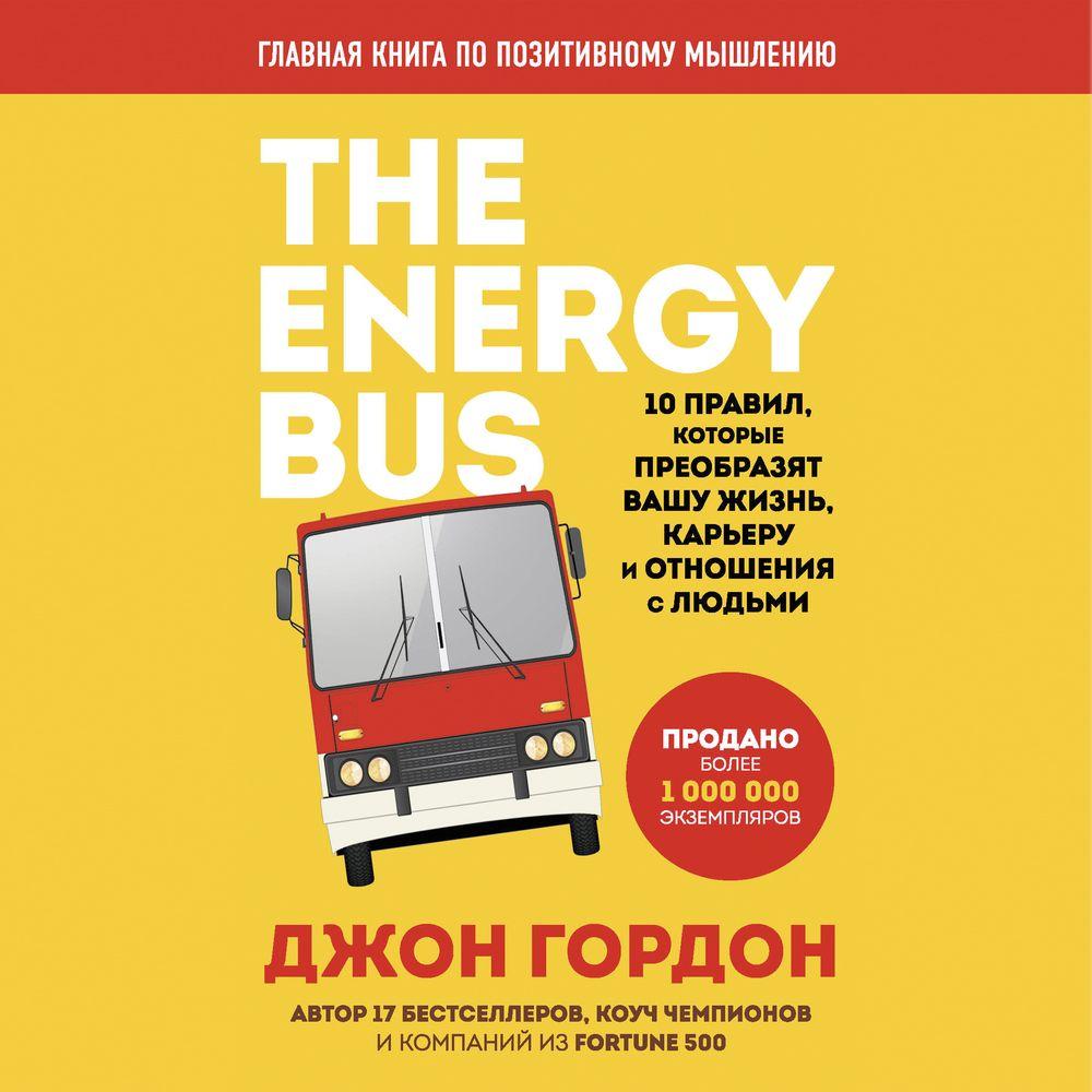 Купить книгу The Energy Bus. 10 правил, которые преобразят вашу жизнь, карьеру и отношения с людьми, автора Джона Гордона