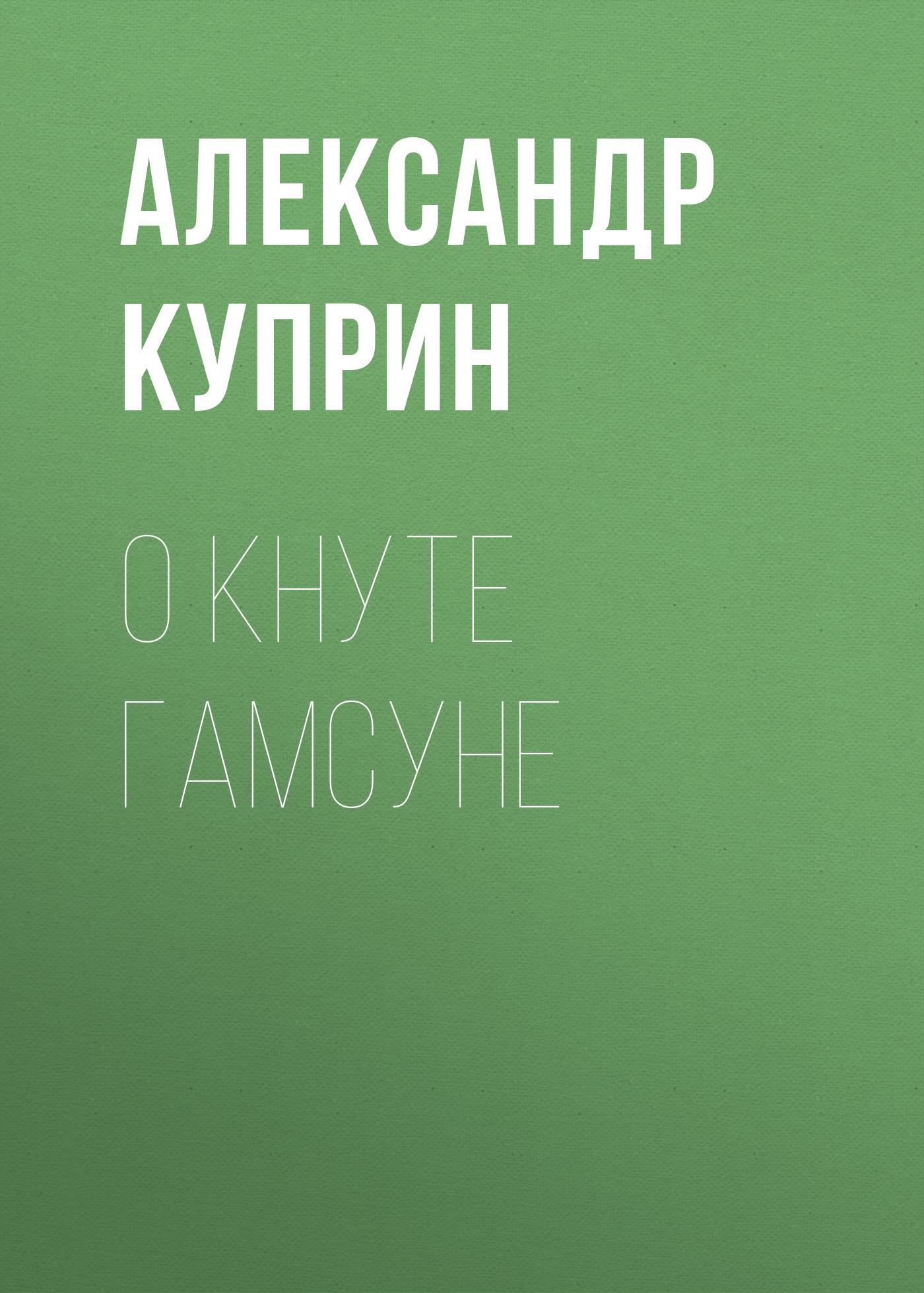 Купить книгу О Кнуте Гамсуне, автора А. И. Куприна