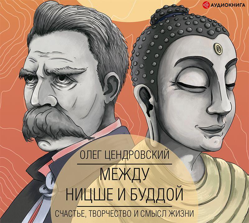 Купить книгу Между Ницше и Буддой: счастье, творчество и смысл жизни, автора Олега Цендровского