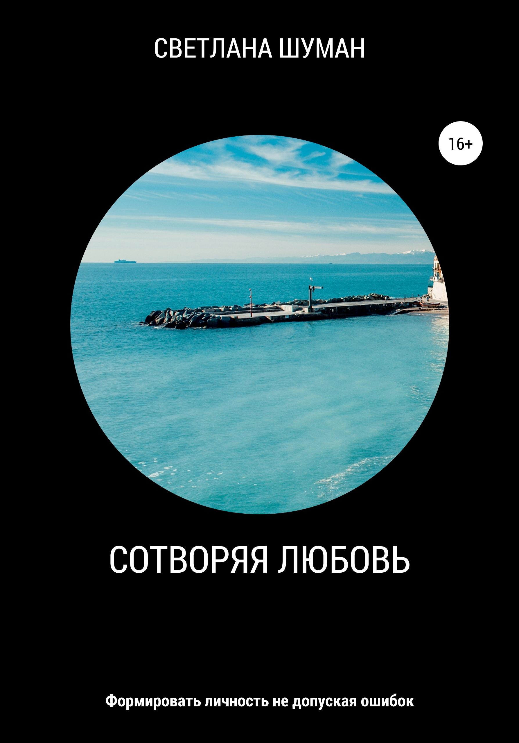Светлана Шуман - Сотворяя любовь. Формировать личность не допуская ошибок