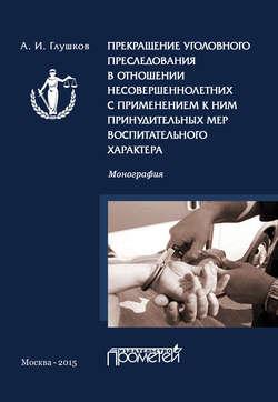 Александр Глушков - Прекращение уголовного преследования в отношении несовершеннолетних с применением к ним принудительных мер воспитательного характера