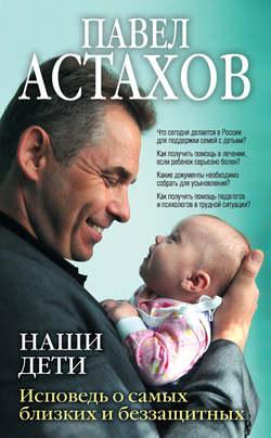 Павел Астахов - Наши дети. Исповедь о самых близких и беззащитных