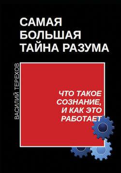 Василий Терехов - Самая большая тайна разума. Что такое сознание, и как это работает