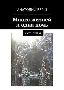 Анатолий Верш - Много жизней и одна ночь. Часть первая
