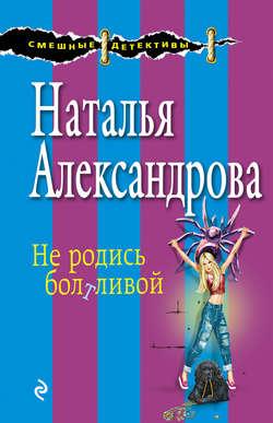 Наталья Александрова - Не родись болтливой