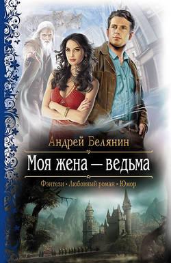 Андрей Белянин - Моя жена – ведьма