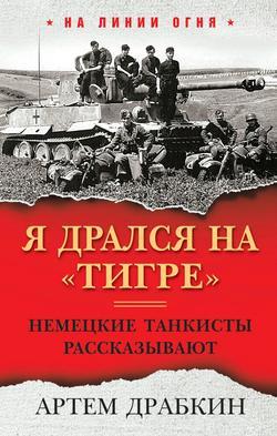 Артем Драбкин - Я дрался на «Тигре». Немецкие танкисты рассказывают