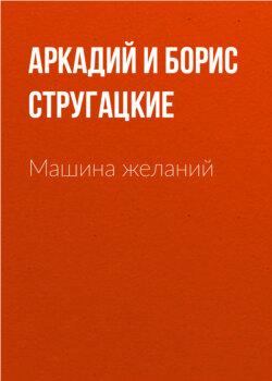 Аркадий и Борис Стругацкие - Машина желаний
