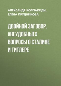 Елена Прудникова, Александр Колпакиди - Двойной заговор. «Неудобные» вопросы о Сталине и Гитлере