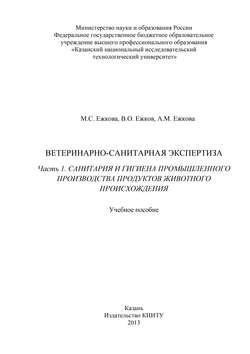 В. Ежков, А. Ежкова - Ветеринарно-санитарная экспертиза. Часть 1. Санитария и гигиена промышленного производства продуктов животного происхождения
