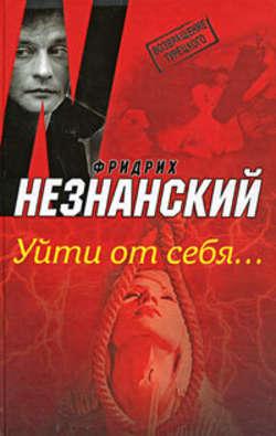 Фридрих Незнанский - Уйти от себя…