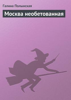 Галина Полынская - Москва необетованная