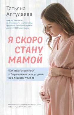 Татьяна Аптулаева - Я скоро стану мамой. Как подготовиться к беременности и родить без лишних тревог