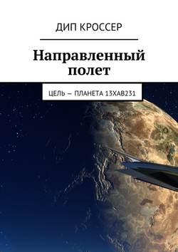 Дип Кроссер - Направленный полет. Цель – планета 13XAB231