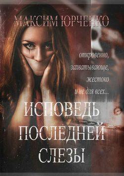 Максим Юрченко - Исповедь последней слезы