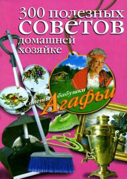 Агафья Звонарева - 300 полезных советов домашней хозяйке