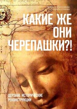 Василиса Бессонова, Алёна Бессонова - Какиеже они черепашки?! Дерзкие исторические реконструкции