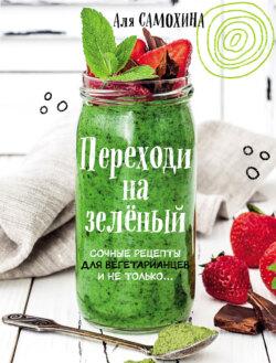 Аля Самохина - Переходи на зеленый. Яркие и сочные рецепты для вегетарианцев и не только
