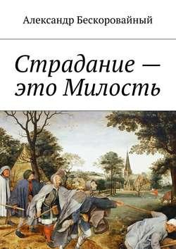 Александр Бескоровайный - Страдание– это Милость. Милость – это Пробуждение