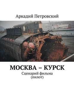 Аркадий Петровский - Москва – Курск. Сценарий фильма (пилот)