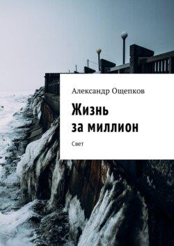 Александр Ощепков - Жизнь замиллион. Свет