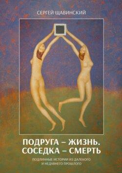 Сергей Щавинский - Подруга– жизнь. Соседка– смерть. Подлинные истории издалекого инедавнего прошлого