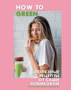 Александра Новикова - How to Green. Полезные рецепты от Саши Новиковой