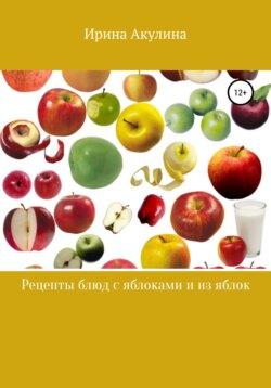 Ирина Акулина - Много рецептов с яблоками и из яблок