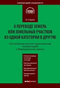 Владимир Буров - Постатейный научно-практический комментарий к Федеральному закону «О переводе земель или земельных участков из одной категории в другую»