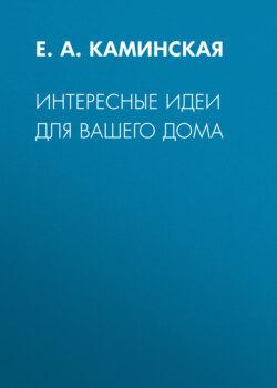 Елена Каминская - Интересные идеи для вашего дома