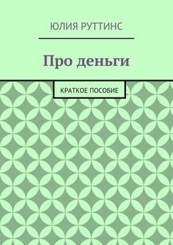 Юлия Руттинс - Про деньги. Краткое пособие