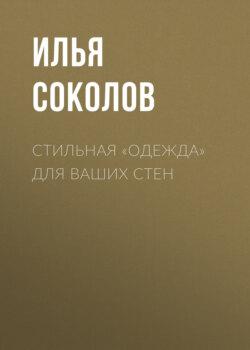 Илья Соколов - Стильная «одежда» для ваших стен