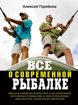 Алексей Горяйнов - Всё о современной рыбалке. Полная энциклопедия