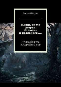 Алексей Голдин - Жизнь после смерти. Иллюзии иреальность…