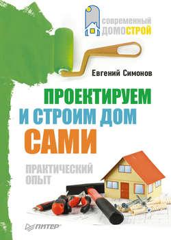 Евгений Симонов - Проектируем и строим дом сами