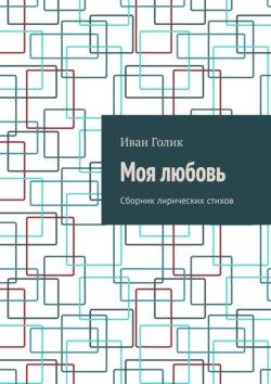 Иван Голик - Моя любовь. Сборник лирических стихов