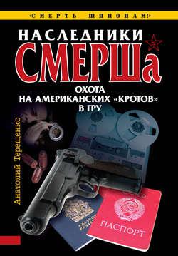 Анатолий Терещенко - Наследники СМЕРШа. Охота на американских «кротов» в ГРУ