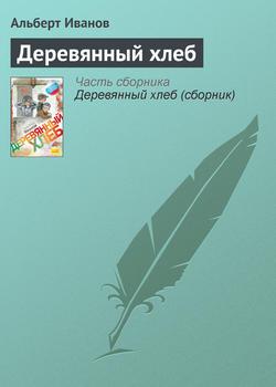 Альберт Иванов - Деревянный хлеб