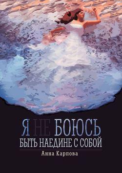 Анна Карпова - Я не боюсь быть наедине с собой
