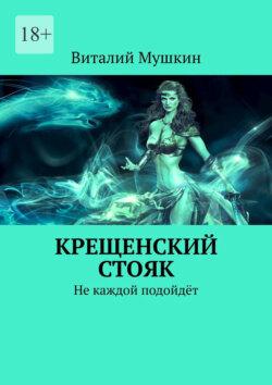 Виталий Мушкин - Крещенский стояк. Не каждой подойдёт