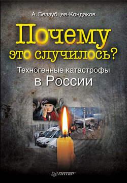 Александр Беззубцев-Кондаков - Почему это случилось? Техногенные катастрофы в России